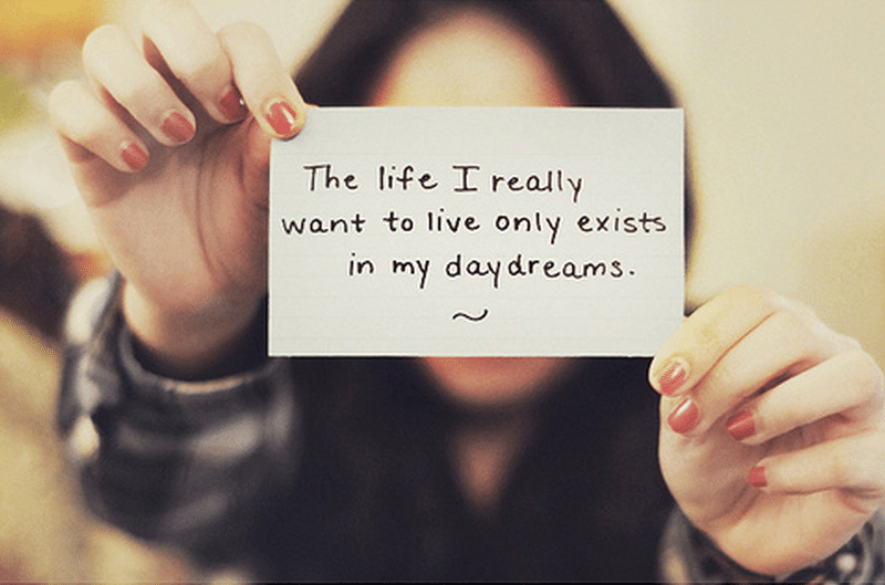 The life I really want to live only exists in my daydreams