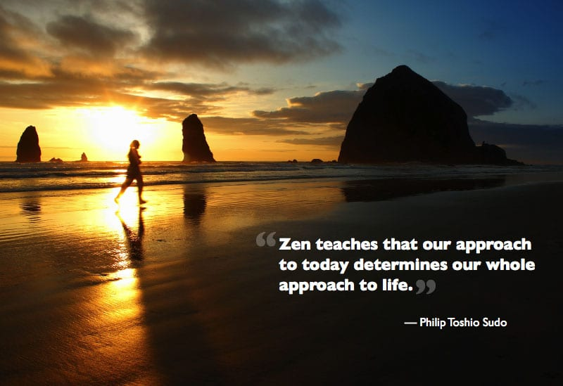 Zen teaches that our approach to today determines our whole approach to life.