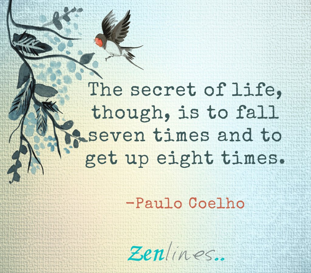 The secret of Life, though, is to Fall Seven Times and to Get up Eight Times